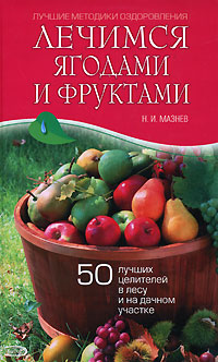 Лечимся ягодами и фруктами. 50 лучших целителей в лесу и на дачном участке Мазнев Н.И.