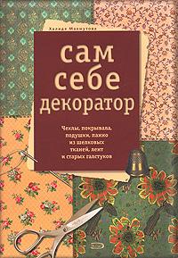 Сам себе декоратор. Чехлы, покрывала, подушки, панно из шелковых тканей, лент и старых галстуков Махмутова Х.И.