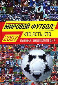 Мировой футбол: кто есть кто: 2007. Полная энциклопедия