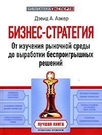 Бизнес-стратегия: от изучения рыночной среды до выработки беспроигрышных решений Аакер Д.