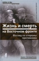 Шейдербауер А. - Жизнь и смерть на Восточном фронте. Взгляд со стороны противника' обложка книги