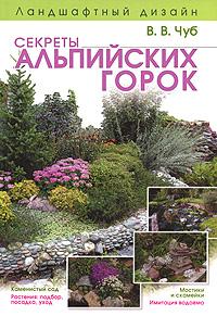 Ландшафтный дизайн. Секреты альпийских горок Чуб В.В.