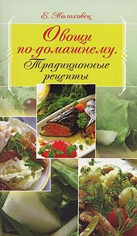 Овощи по-домашнему. Традиционные рецепты Молоховец Е.