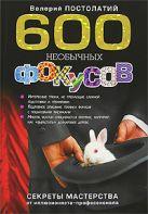 Постолатий В.К. - 600 необычных фокусов. Секреты мастерства от иллюзиониста-профессионала' обложка книги