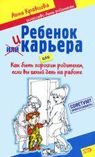 Кравцова А.М. - Ребенок и карьера, или Как быть хорошим родителем, если вы целый день на работе' обложка книги