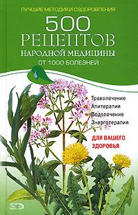 500 рецептов народной медицины от 1000 болезней