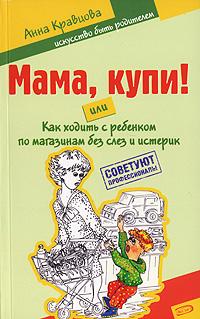 Мама, купи! или Как ходить с ребенком по магазинам без слез и истерик Кравцова А.М.