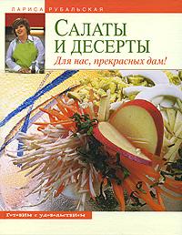 Салаты и десерты. Для нас, прекрасных дам! Рубальская Л.А.