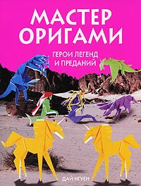 Мастер оригами. Герои легенд и преданий Нгуен Д.