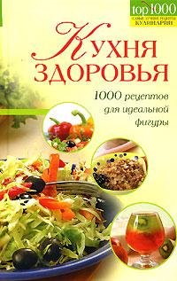 Кухня здоровья. 1000 рецептов для идеальной фигуры