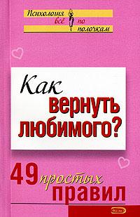 Как вернуть любимого? 49 простых правил Рвачева Е.