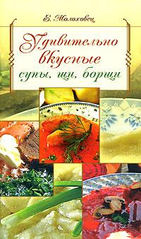 Удивительно вкусные супы, щи, борщи Молоховец Е.