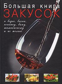 Большая книга закусок к водке, виски, коньяку, вину, шампанскому и не только