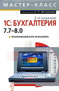 1С: Бухгалтерия 7.7 - 8.0. Практический курс бухгалтера. 2-е издание