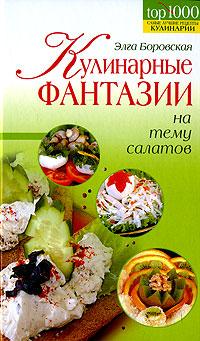 Кулинарные фантазии на тему салатов Боровская Э.