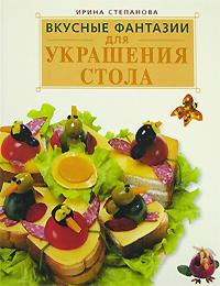 Вкусные фантазии для украшения стола Степанова И.В.