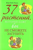 Хоган М.К. - 37 растений, которые даже вы не сможете загубить' обложка книги