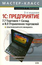 Фигурнов Е.П. - 1С: Предприятие: 7.7 Торговля + Склад и 8.0 Управление торговлей. Практический курс менеджера, 2-е издание' обложка книги