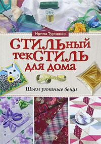 Стильный текстиль для дома: шьем уютные вещи Турченко И.