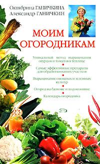 Моим огородникам. 6-е изд., испр. и доп. Ганичкина О.А., Ганичкин А.В.
