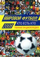 Савин А.В. - Мировой футбол: кто есть кто: 2008. Полная энциклопедия' обложка книги