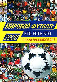 Мировой футбол: кто есть кто: 2008. Полная энциклопедия
