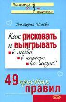Исаева В.С. - Как рисковать и выигрывать: в любви, в карьере, по жизни? 49 простых правил' обложка книги