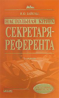 Настольная книга секретаря-референта. 2-е изд., перераб. и доп. Байкова И.Ю.