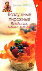 Селезнев А. - Воздушные пирожные. Бисквитные, слоеные, песочные' обложка книги