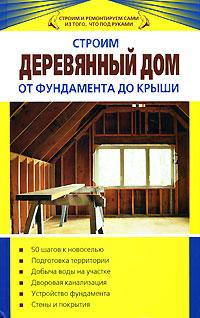 Строим деревянный дом от фундамента до крыши Синельников В.С.