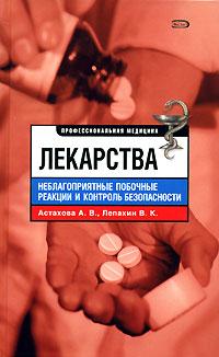 Лекарства. Неблагоприятные побочные реакции и контроль безопасности Астахова А.В., Лепахин В.К.