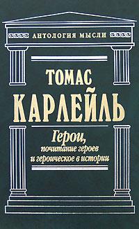 Карлейль Т. - Герои, почитание героев и героическое в истории обложка книги