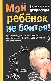 Мой ребенок не боится! Простые методики, которые помогут вашему ребенку не бояться собак, темноты или учительницы Некрасова З.В., Некрасова Н.Н.