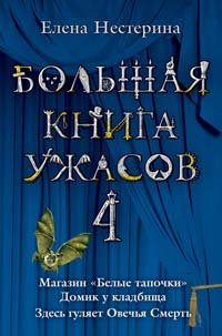 """Большая книга ужасов. 4: Магазин """"Белые тапочки"""". Домик у кладбища. Здесь гуляет Овечья Смерть Нестерина Е.В."""