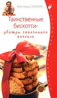 Таинственные бискотти - дважды запеченное печенье Селезнев А.