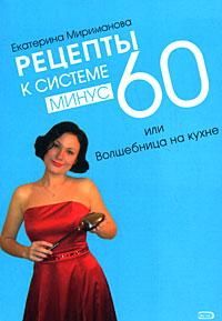 Рецепты к системе минус 60, или Волшебница на кухне Мириманова Е.В.