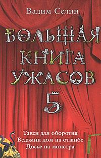 Большая книга ужасов. 5: Такси для оборотня. Ведьмин дом на отшибе. Досье на монстра Селин В.
