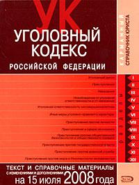Уголовный кодекс РФ. Текст и справочные материалы с изменениями и дополнениями на 15 июля 2008 года