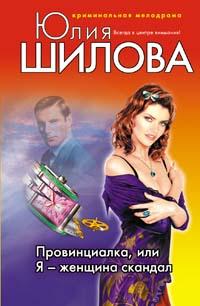 Провинциалка, или Я - женщина скандал Шилова Ю.В.