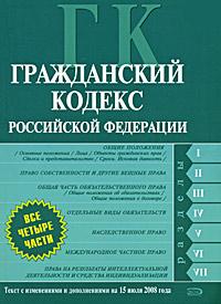Гражданский кодекс РФ. Части первая, вторая, третья и четвертая. Текст с изменениями и дополнениями на 15 июля 2008 года