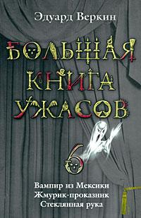 Большая книга ужасов. 6: Вампир из Мексики. Жмурик-проказник. Стеклянная рука Веркин Э.