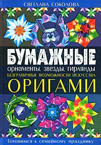 Бумажные орнаменты, звезды, гирлянды. Безграничные возможности искусства оригами Соколова С.В.