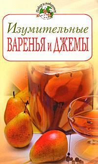 Изумительные варенья и джемы Поскребышева Г.И.