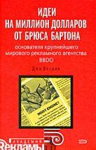 Витале Д. - Идеи на миллион долларов от Брюса Бартона - основателя крупнейшего мирового рекламного агентства BBDO' обложка книги