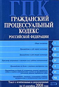 Гражданский процессуальный кодекс РФ. Текст с изменениями и дополнениями на 15 сентября 2008 года