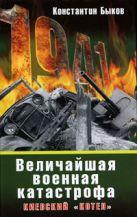 Быков К. - Величайшая военная катастрофа. Киевский котел' обложка книги