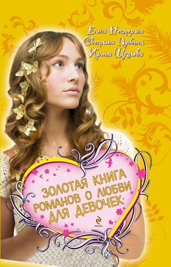 Золотая книга романов о любви для девочек Нестерина Е., Лубенец С., Щеглова И.
