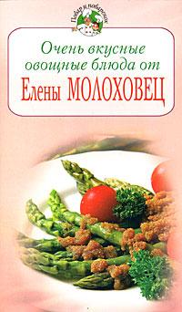 Очень вкусные овощные блюда от Елены Молоховец Молоховец Е.