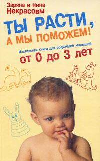 Ты расти, а мы поможем! Настольная книга для родителей малышей от 0 до 3 лет Некрасова З.В., Некрасова Н.Н.