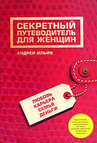 Секретный путеводитель для женщин. Любовь, карьера, семья, деньги Ильин А.А.
